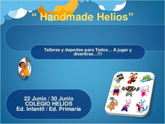 """"""" Handmade Helios"""" 22 Junio / 30 Junio COLEGIO HELIOS Ed. Infantil / Ed. Primaria Talleres y deportes para Todos… A jugar ..."""