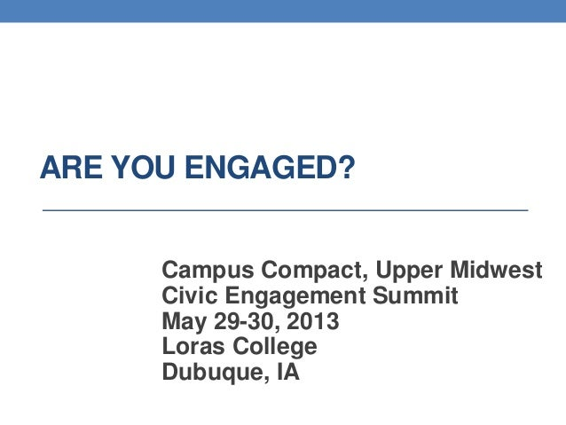 ARE YOU ENGAGED?Campus Compact, Upper MidwestCivic Engagement SummitMay 29-30, 2013Loras CollegeDubuque, IA