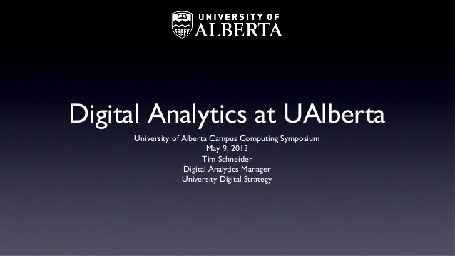 Digital Analytics at UAlbertaUniversity of Alberta Campus Computing SymposiumMay 9, 2013Tim SchneiderDigital Analytics Man...