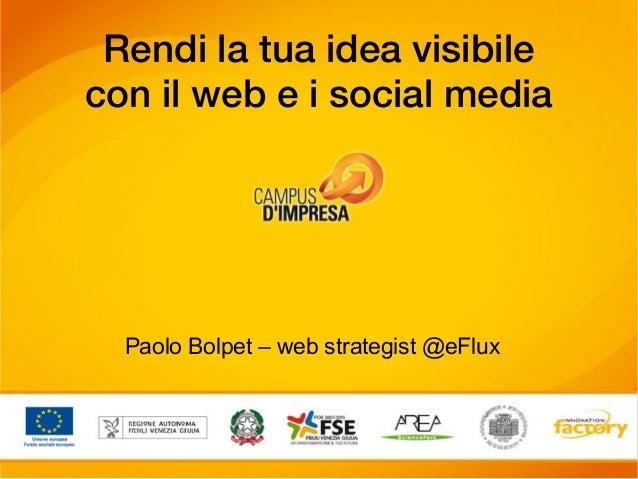 Rendi la tua idea visibilecon il web e i social media  Paolo Bolpet – web strategist @eFlux