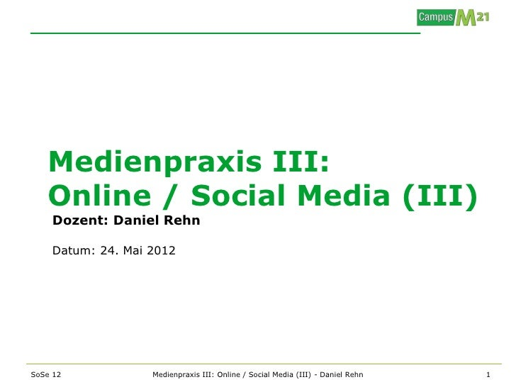 Medienpraxis III:   Online / Social Media (III)    Dozent: Daniel Rehn    Datum: 24. Mai 2012SoSe 12            Medienprax...