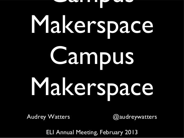 Campus Makerspace  Campus MakerspaceAudrey Watters               @audreywatters      ELI Annual Meeting, February 2013