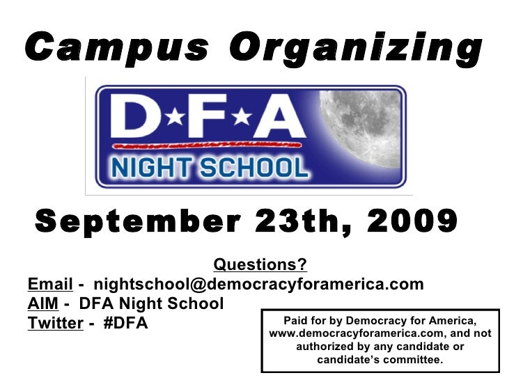 Campus Organizing September 23th, 2009 Questions? Email  -  [email_address] AIM  -  DFA Night School   Twitter  -  #DFA Pa...