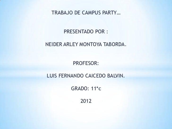 TRABAJO DE CAMPUS PARTY…      PRESENTADO POR :NEIDER ARLEY MONTOYA TABORDA.         PROFESOR:LUIS FERNANDO CAICEDO BALVIN....