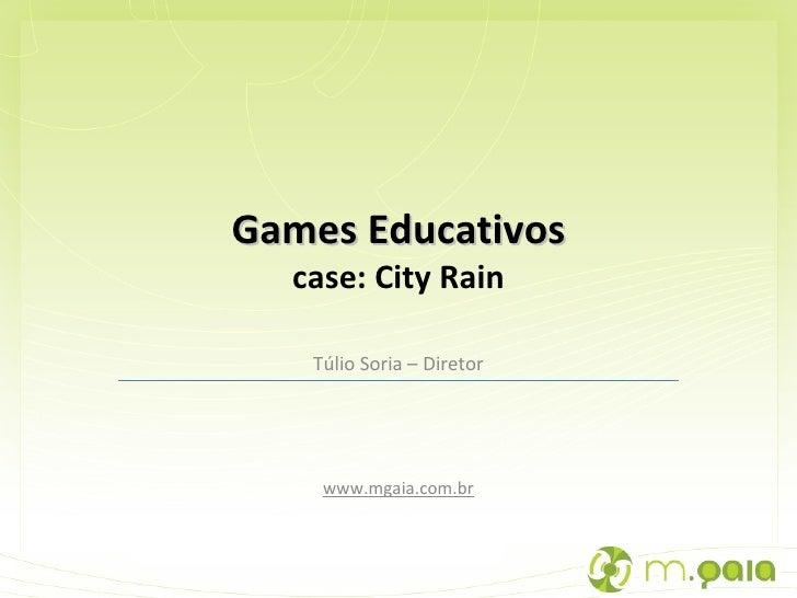 Túlio Soria – Diretor www.mgaia.com.br Games Educativos case: City Rain