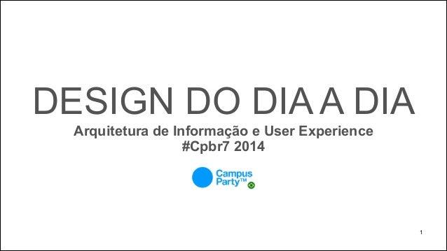DESIGN DO DIA A DIA Arquitetura de Informação e User Experience #Cpbr7 2014  !1