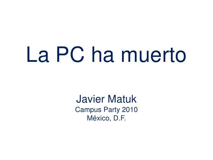 La PC ha muertoJavier MatukCampus Party 2010México, D.F.<br />