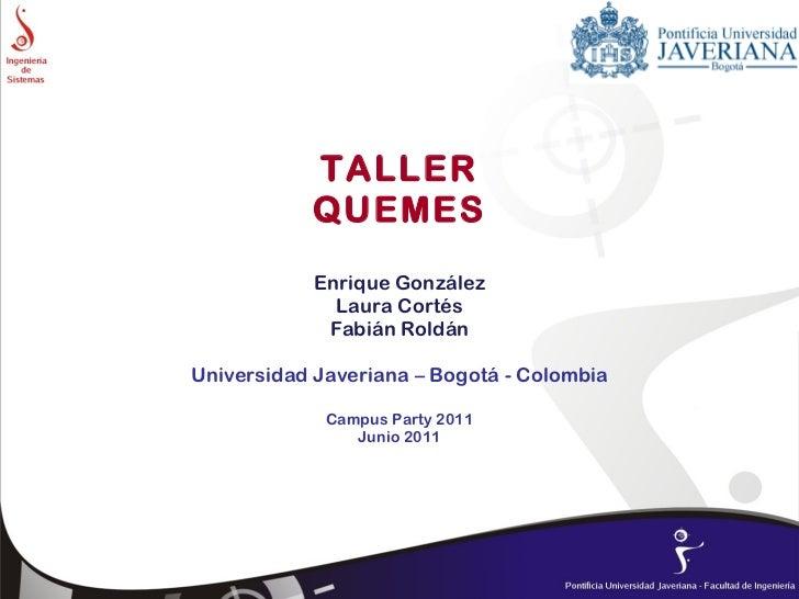 TALLER QUEMES Enrique González Laura Cortés Fabián Roldán Universidad Javeriana – Bogotá - Colombia Campus Party 2011 Juni...