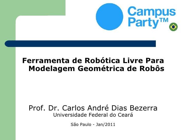 Ferramenta de Robótica Livre Para Modelagem Geométrica de Robôs Prof. Dr. Carlos André Dias Bezerra       Universidade Fed...