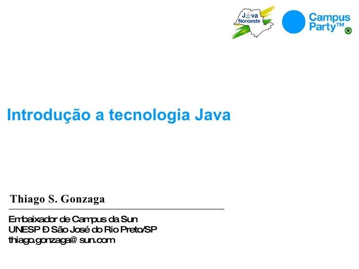 Introdução  a  tecnologia  Java Thiago S. Gonzaga Embaixador de Campus da Sun UNESP – São José do Rio Preto/SP [email_addr...