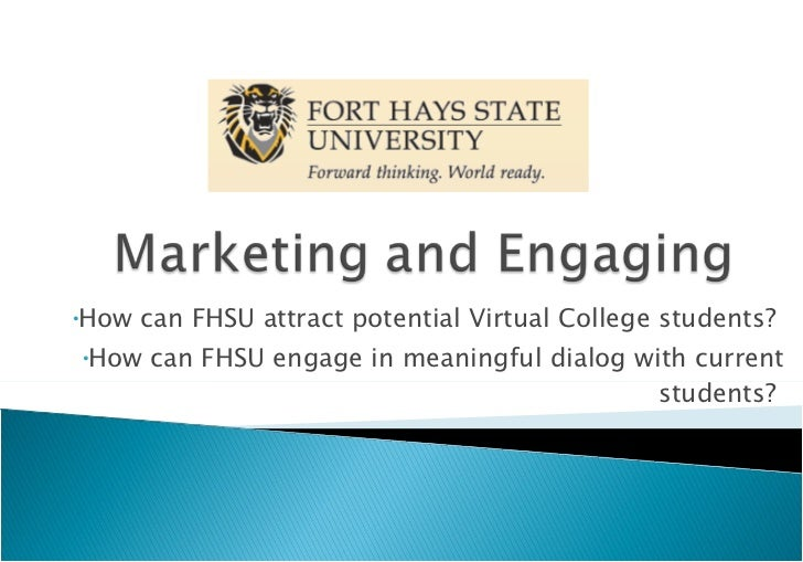 <ul><li>How can FHSU attract potential Virtual College students?  </li></ul><ul><li>How can FHSU engage in meaningful dial...
