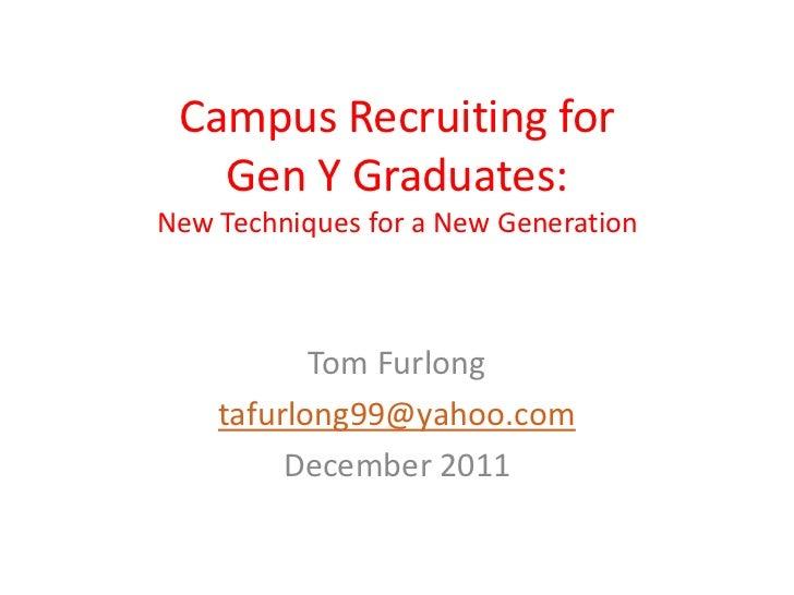 Campus Recruiting for   Gen Y Graduates:New Techniques for a New Generation           Tom Furlong    tafurlong99@yahoo.com...