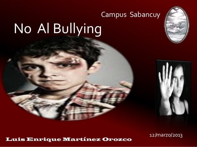 Campus SabancuyNo Al Bullying12/marzo/2013Luis Enrique Martínez Orozco