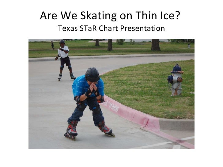 Are We Skating on Thin Ice?  Texas STaR Chart Presentation