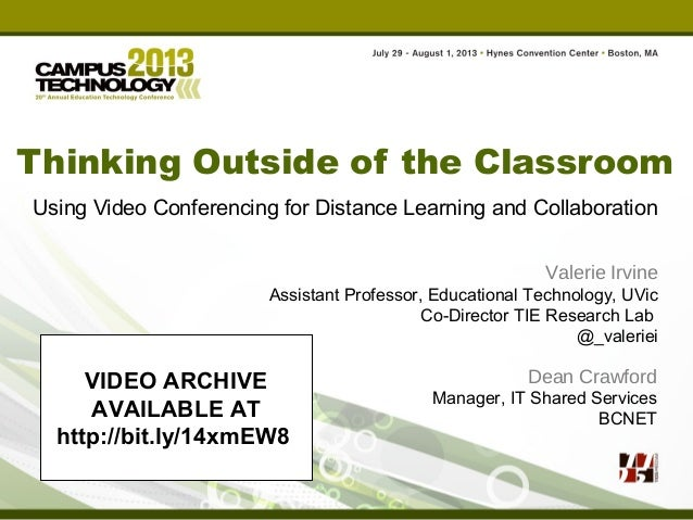 Thinking Outside of the Classroom Using Video Conferencing for Distance Learning and Collaboration Valerie Irvine Assistan...
