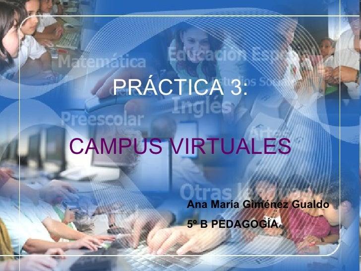 PRÁCTICA 3: CAMPUS   VIRTUALES Ana María Giménez Gualdo 5º B PEDAGOGÍA