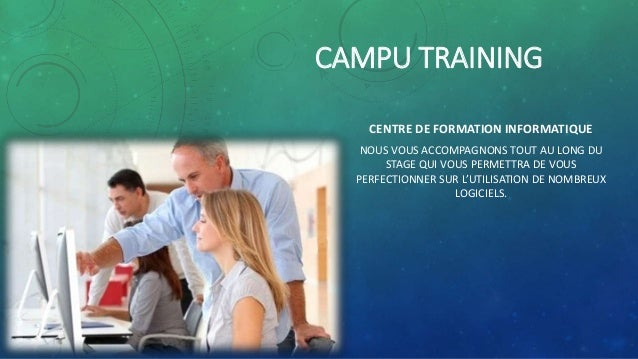 CAMPU TRAINING  CENTRE DE FORMATION INFORMATIQUE  NOUS VOUS ACCOMPAGNONS TOUT AU LONG DU  STAGE QUI VOUS PERMETTRA DE VOUS...