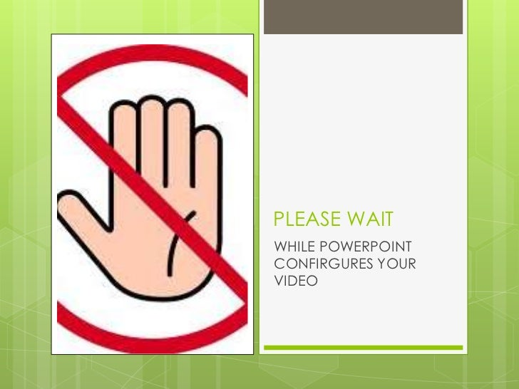 PLEASE WAITWHILE POWERPOINTCONFIRGURES YOURVIDEO