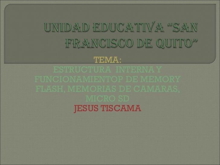TEMA: ESTRUCTURA  INTERNA Y FUNCIONAMIENTOP DE MEMORY FLASH, MEMORIAS DE CAMARAS, MICRO SD JESUS TISCAMA