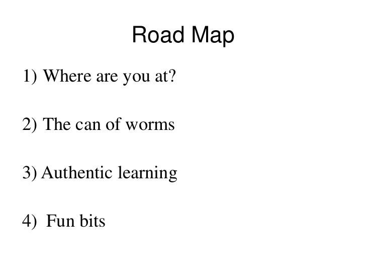 Road Map1) Where are you at?2) The can of worms3) Authentic learning4) Fun bits