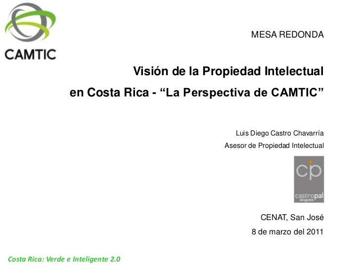 """MESA REDONDA<br />Visión de la Propiedad Intelectual<br /> en Costa Rica - """"La Perspectiva de CAMTIC""""<br />Luis Diego Cast..."""