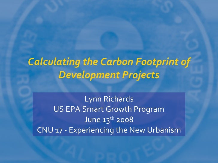 Calculating the Carbon Footprint of       Development Projects                Lynn Richards     US EPA Smart Growth Progra...