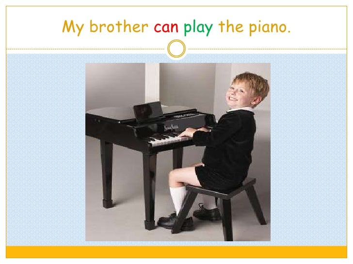 My brother can play the piano.