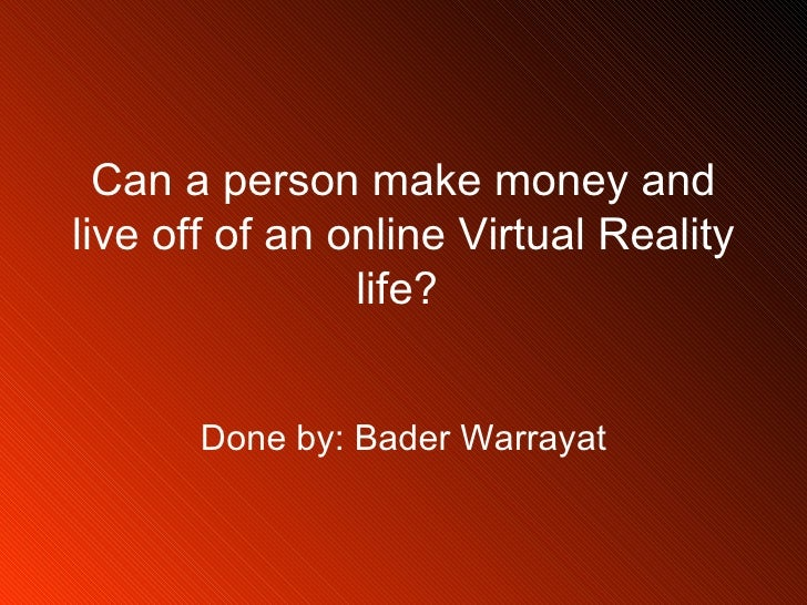 Can a person make money and live off of an online Virtual Reality life?  Done by: Bader Warrayat