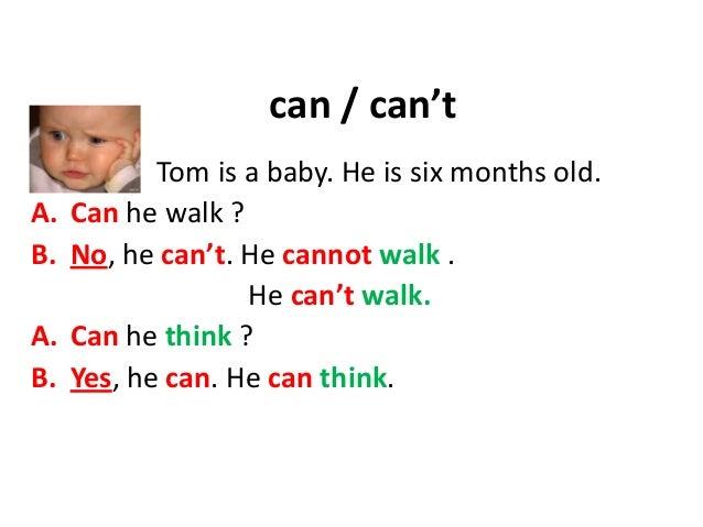 can / can't Tom is a baby. He is six months old. A. Can he walk ? B. No, he can't. He cannot walk . He can't walk. A. Can ...