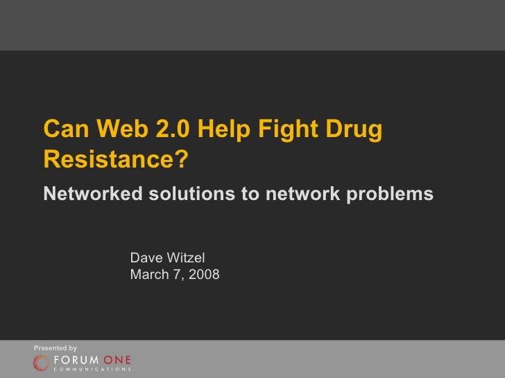 Can Web 2.0 Help Fight Drug Resistance? Networked solutions to network problems Dave Witzel March 7, 2008