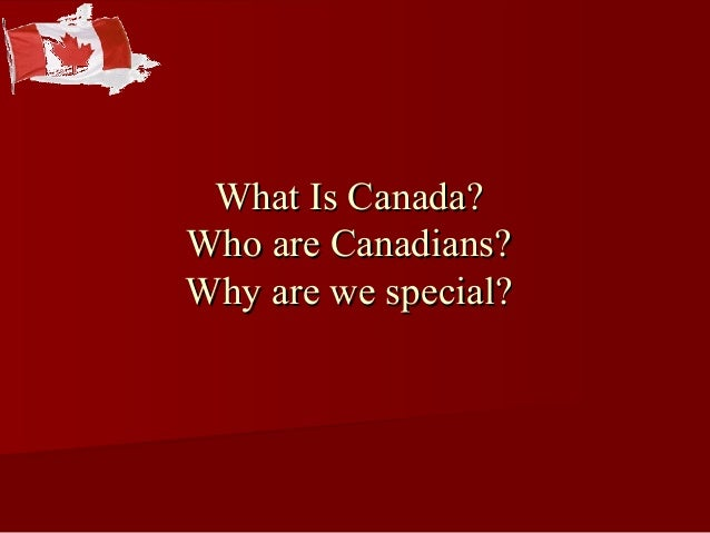 What Is Canada?What Is Canada? Who are Canadians?Who are Canadians? Why are we special?Why are we special?