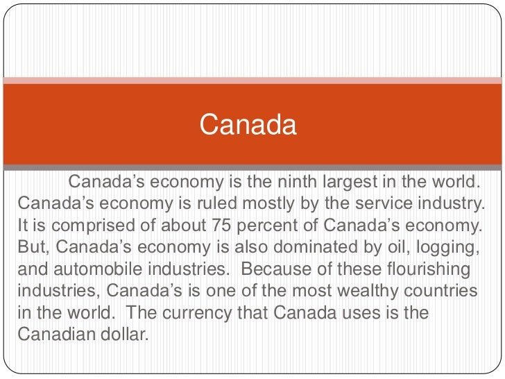Canada<br />	Canada's economy is the ninth largest in the world.  Canada's economy is ruled mostly by the service industry...