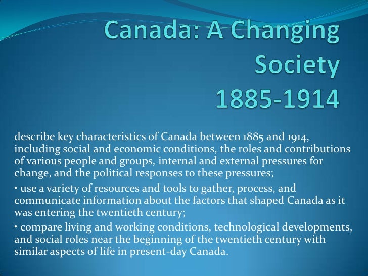 describe key characteristics of Canada between 1885 and 1914,including social and economic conditions, the roles and contr...