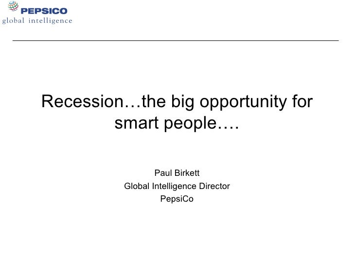 Recession…the big opportunity for smart people…. Paul Birkett Global Intelligence Director PepsiCo