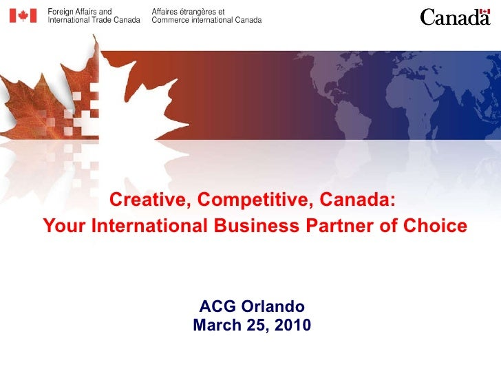 Creative, Competitive, Canada:  Your International Business Partner of Choice ACG Orlando March 25, 2010