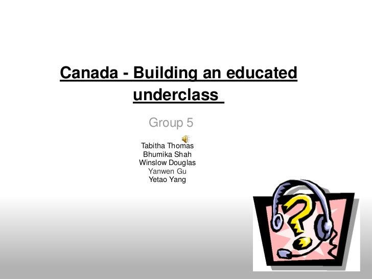 Canada - Building an educated underclass<br />Group 5<br />Tabitha Thomas<br />Bhumika Shah<br />Winslow Douglas<br />Yan...
