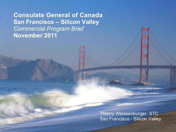 Consulate General of Canada San Francisco – Silicon Valley Commercial Program Brief November 2011 Thierry Weissenburger, S...