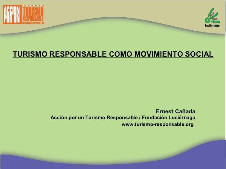 TURISMO RESPONSABLE COMO MOVIMIENTO SOCIAL Ernest Cañada Acción por un Turismo Responsable / Fundación Luciérnaga www.turi...
