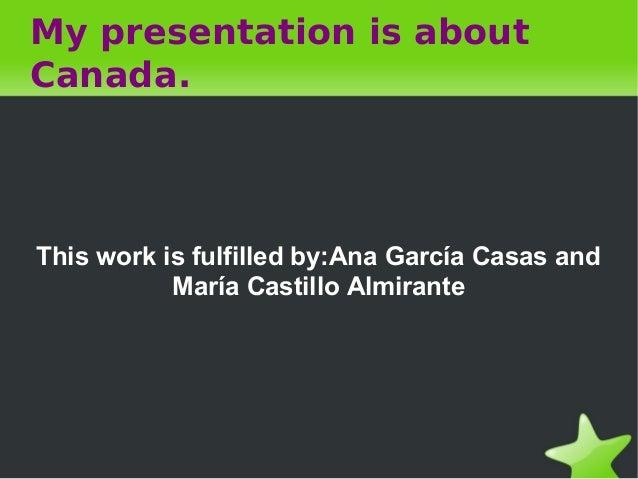 My presentation is aboutCanada.This work is fulfilled by:Ana García Casas and           María Castillo Almirante
