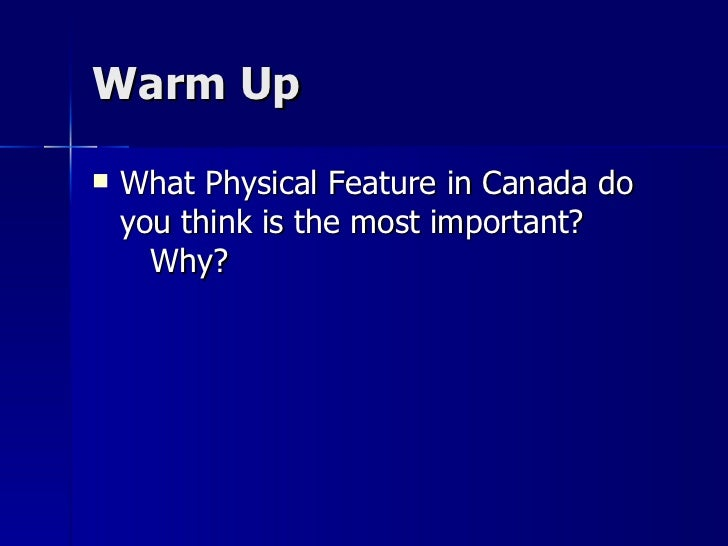 Warm Up <ul><li>What Physical Feature in Canada do you think is the most important?  Why? </li></ul>