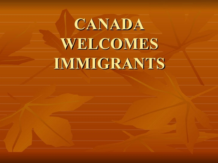 CANADA WELCOMES IMMIGRANTS