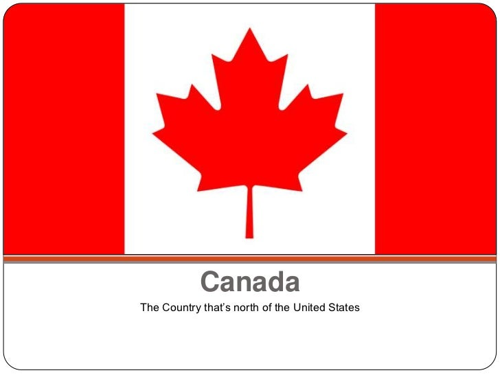 Canada<br />The Country that's north of the United States<br />