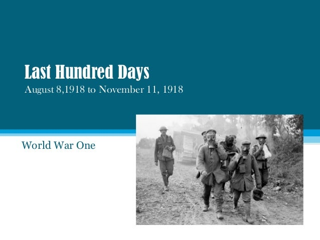 Last Hundred Days August 8,1918 to November 11, 1918 World War One