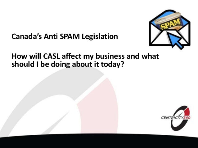 Canada's Anti SPAM Legislation How will CASL affect my business and what should I be doing about it today?