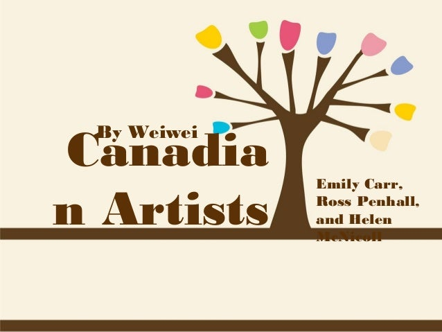 Canadia n Artists By Weiwei  Emily Carr, Ross Penhall, and Helen McNicoll