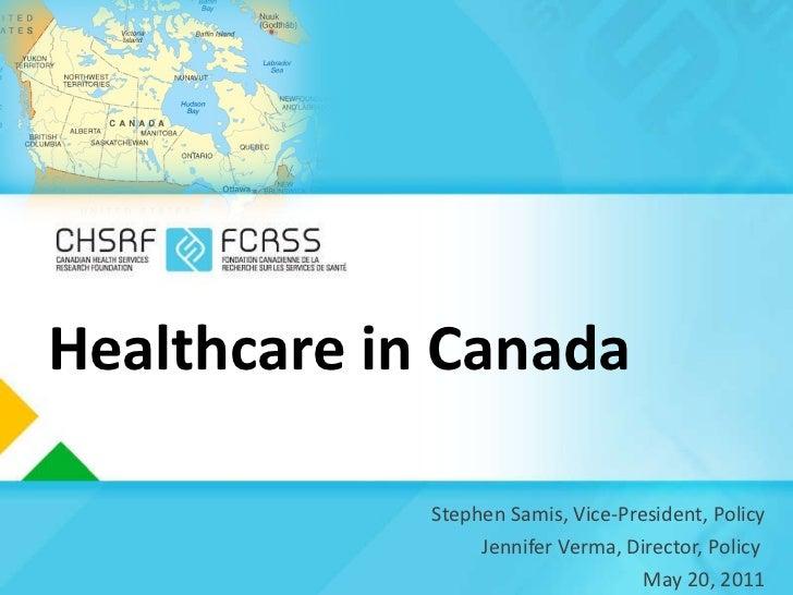 Healthcare in Canada <ul><li>Stephen Samis, Vice-President, Policy </li></ul><ul><li>Jennifer Verma, Director, Policy  </l...