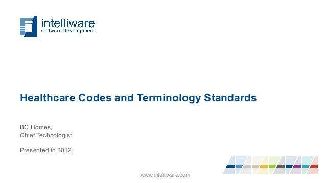 Healthcare Codes and Terminology Standards BC Homes, Chief Technologist Presented in 2012 www.intelliware.com