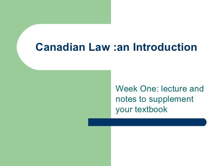 Canadian Law :an Introduction              Week One: lecture and              notes to supplement              your textbook