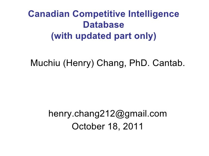 Muchiu (Henry) Chang, PhD. Cantab. [email_address] October 18, 2011 Canadian Competitive Intelligence Database (with updat...