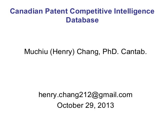 Canadian Patent Competitive Intelligence Database  Muchiu (Henry) Chang, PhD. Cantab.  henry.chang212@gmail.com October 29...